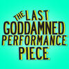 The Last Goddamned Performance Piece
