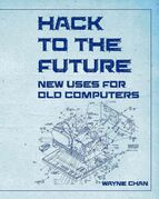 The cover to local writer Wayne Chan's new book, Hack to the Future: New Uses for Old Computers.