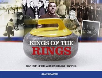 Kings of the Rings 125 years of the world's biggest bonspiel -by Sean Grassie