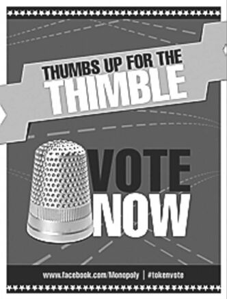 This image provided by Hasbro shows a poster encouraging people to vote for the thimble gamepiece. Makers of the classic game Monopoly want players to �take a chance� on a new token. In an effort to jazz up the board game, which debuted around 1935, Hasbro announced Wednesday, Jan. 9, 2013, it is holding a Facebook contest to eliminate one of the eight classic tokens and introduce a new one that will be decided on by a Facebook vote. (AP Photo/Hasbro)
