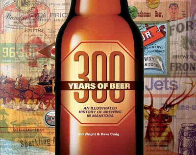 "Former Brandonite Bill Wright and Winnipeg beer memorabilia collector Dave Craig have co-authored ""300 Years of Beer: An Illustrated HIstory Of Brewing In Manitoba,"" which details the smaller, almost-forgotten breweries that kickstarted the beer business in the province."