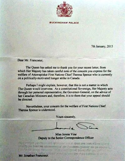 """The Queen has rejected an appeal to intervene in Chief Theresa Spence's liquids-only protest, but says she is taking """"careful note"""" of concerns for the chief's health. In a letter dated Jan. 7, obtained by The Canadian Press, Buckingham Palace tells a supporter of Spence that the chief should deal instead with the federal cabinet. THE CANADIAN PRESS/ho"""