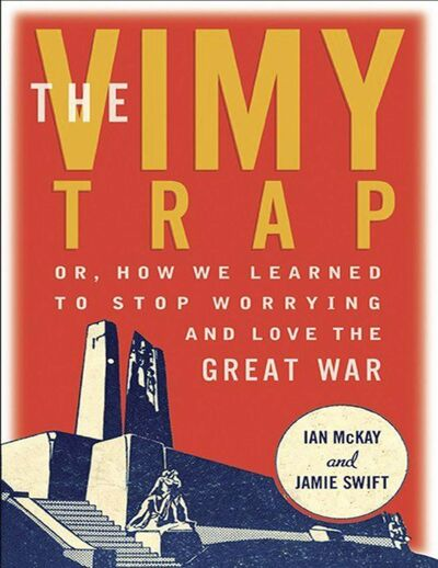 The Vimy Trap:</p><p>Or, How We Learned to Stop Worrying and Love the Great War</p><p>By Ian McKay and Jamie Swift</p><p>Between the Lines, 372 pages, $30</p>