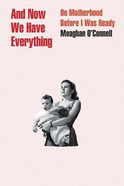 Little, Brown and Company</p><p>And Now We Have Everything: On Motherhood Before I Was Ready by by Meaghan O&#39;Connell.</p>