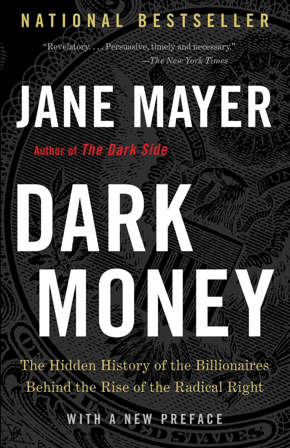 <h3>Dark Money: The Hidden History of the Billionaires Behind the Rise of the Radical Right</h3> <br/> By Jane Mayer <br/> <strong>In appalling detail, Jane Mayer tells how the ultra-rich have hijacked American democracy. Laws passed by corrupt politicians allow billionaires to funnel tax-exempt money through a shell game of charities, foundations and institutes to radical right-wing political organizations and candidates. The candidates propelled to power oppose universal health care and gun control, deny anthropomorphic climate change and seek to abolish taxes and regulations. Mayer's book is essential for Canadians concerned that the vaunted democracy of our next-door neighbour has been replaced by a government of, by and for the rich.</strong> <br/> — John K. Collins